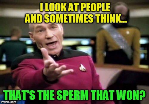 Picard Wtf Meme | I LOOK AT PEOPLE AND SOMETIMES THINK... THAT'S THE SPERM THAT WON? | image tagged in memes,picard wtf | made w/ Imgflip meme maker