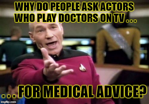 Picard Wtf Meme | WHY DO PEOPLE ASK ACTORS WHO PLAY DOCTORS ON TV . . . . . . FOR MEDICAL ADVICE? | image tagged in memes,picard wtf | made w/ Imgflip meme maker