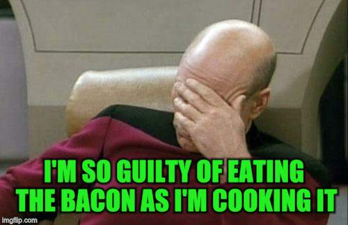 Captain Picard Facepalm Meme | I'M SO GUILTY OF EATING THE BACON AS I'M COOKING IT | image tagged in memes,captain picard facepalm | made w/ Imgflip meme maker