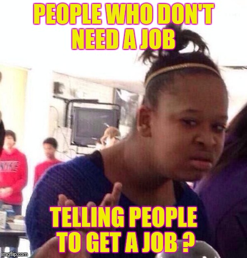 Black Girl Wat Meme | PEOPLE WHO DON'T NEED A JOB TELLING PEOPLE TO GET A JOB ? | image tagged in memes,black girl wat | made w/ Imgflip meme maker