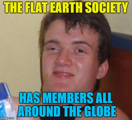 10 Guy Meme | THE FLAT EARTH SOCIETY HAS MEMBERS ALL AROUND THE GLOBE | image tagged in memes,10 guy | made w/ Imgflip meme maker