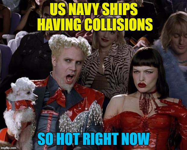 Mugatu So Hot Right Now Meme | US NAVY SHIPS HAVING COLLISIONS SO HOT RIGHT NOW | image tagged in memes,mugatu so hot right now | made w/ Imgflip meme maker