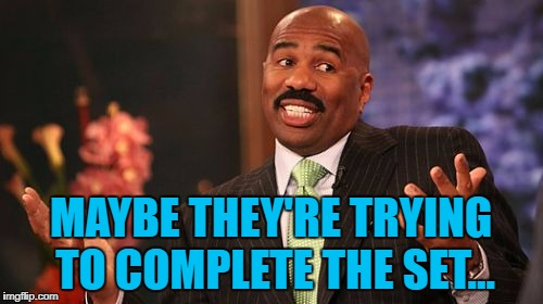 Steve Harvey Meme | MAYBE THEY'RE TRYING TO COMPLETE THE SET... | image tagged in memes,steve harvey | made w/ Imgflip meme maker