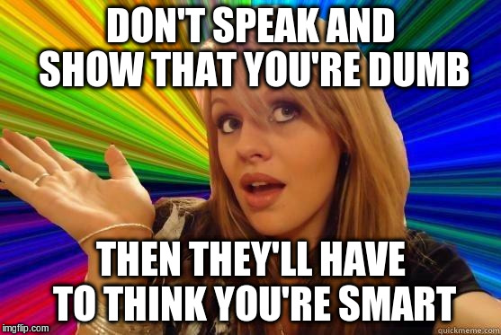 DON'T SPEAK AND SHOW THAT YOU'RE DUMB THEN THEY'LL HAVE TO THINK YOU'RE SMART | made w/ Imgflip meme maker