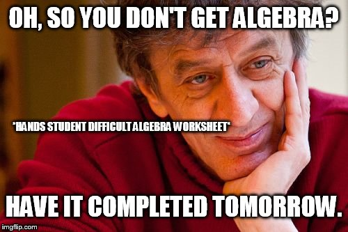 Really Evil College Teacher Meme | OH, SO YOU DON'T GET ALGEBRA? HAVE IT COMPLETED TOMORROW. *HANDS STUDENT DIFFICULT ALGEBRA WORKSHEET* | image tagged in memes,really evil college teacher | made w/ Imgflip meme maker