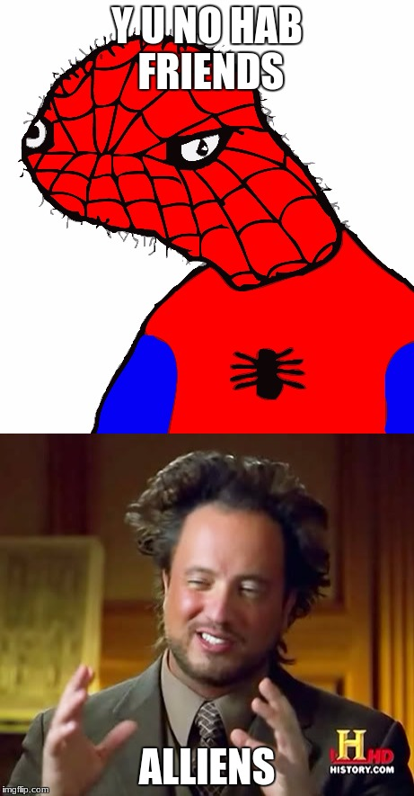 what kids at my schools say, and then my response | Y U NO HAB FRIENDS ALLIENS | image tagged in forever alone,spooderman,history channel | made w/ Imgflip meme maker