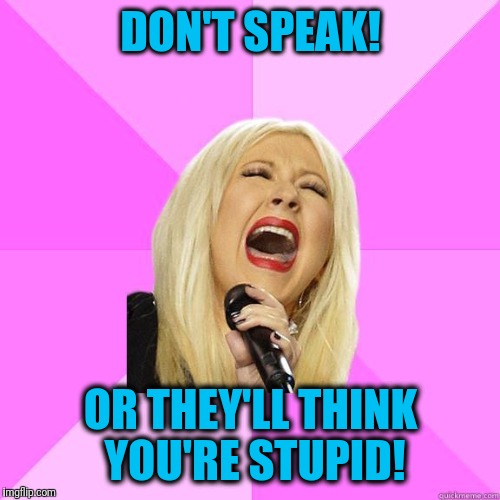 karaoke | DON'T SPEAK! OR THEY'LL THINK YOU'RE STUPID! | image tagged in karaoke | made w/ Imgflip meme maker