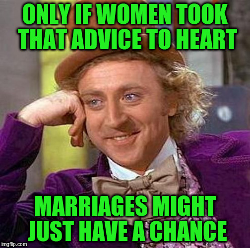 Creepy Condescending Wonka Meme | ONLY IF WOMEN TOOK THAT ADVICE TO HEART MARRIAGES MIGHT JUST HAVE A CHANCE | image tagged in memes,creepy condescending wonka | made w/ Imgflip meme maker