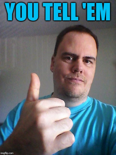 Thumbs up | YOU TELL 'EM | image tagged in thumbs up | made w/ Imgflip meme maker