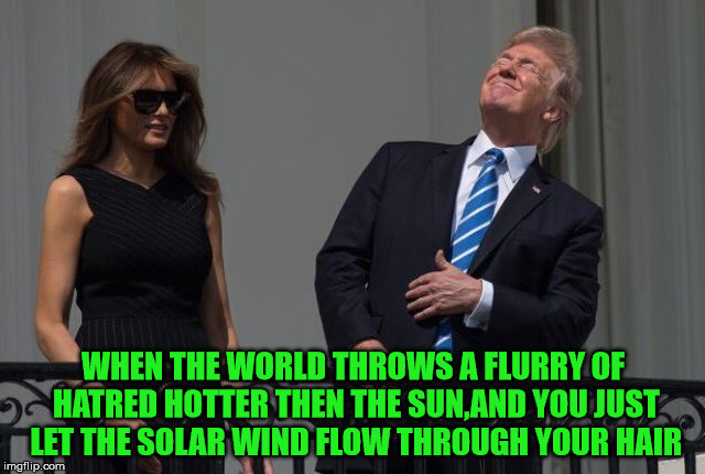 WHEN THE WORLD THROWS A FLURRY OF HATRED HOTTER THEN THE SUN,AND YOU JUST LET THE SOLAR WIND FLOW THROUGH YOUR HAIR | image tagged in donald trump,eclipse 2017,kek | made w/ Imgflip meme maker