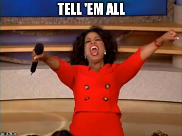 Oprah You Get A Meme | TELL 'EM ALL | image tagged in memes,oprah you get a | made w/ Imgflip meme maker