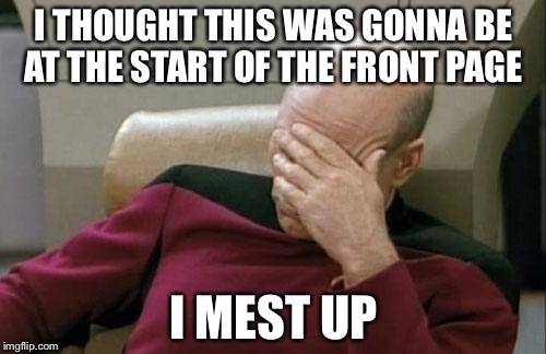 Captain Picard Facepalm Meme | I THOUGHT THIS WAS GONNA BE AT THE START OF THE FRONT PAGE I MEST UP | image tagged in memes,captain picard facepalm | made w/ Imgflip meme maker