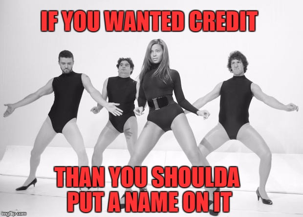 Beyonce SNL Single Ladies | IF YOU WANTED CREDIT THAN YOU SHOULDA PUT A NAME ON IT | image tagged in beyonce snl single ladies | made w/ Imgflip meme maker