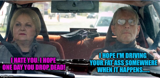 It seems they've been married a long time | I HATE YOU. I HOPE ONE DAY YOU DROP DEAD! I HOPE I'M DRIVING YOUR FAT ASS SOMEWHERE WHEN IT HAPPENS...... | image tagged in old couple,driving,old man,old woman,dead,car | made w/ Imgflip meme maker