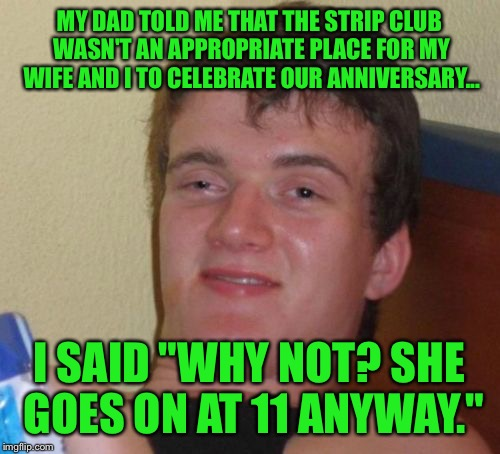 "Sounds like a classy couple | MY DAD TOLD ME THAT THE STRIP CLUB WASN'T AN APPROPRIATE PLACE FOR MY WIFE AND I TO CELEBRATE OUR ANNIVERSARY... I SAID ""WHY NOT? SHE GOES O 