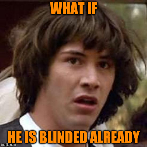 Conspiracy Keanu Meme | WHAT IF HE IS BLINDED ALREADY | image tagged in memes,conspiracy keanu | made w/ Imgflip meme maker