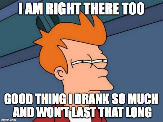 Futurama Fry Meme | I AM RIGHT THERE TOO GOOD THING I DRANK SO MUCH AND WON'T LAST THAT LONG | image tagged in memes,futurama fry | made w/ Imgflip meme maker