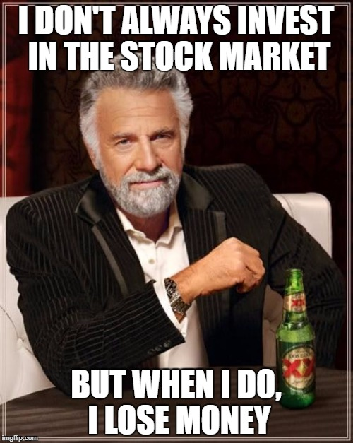 The Most Interesting Man In The World Meme | I DON'T ALWAYS INVEST IN THE STOCK MARKET BUT WHEN I DO, I LOSE MONEY | image tagged in memes,the most interesting man in the world | made w/ Imgflip meme maker
