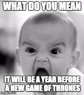 Angry Baby Meme | WHAT DO YOU MEAN IT WILL BE A YEAR BEFORE A NEW GAME OF THRONES | image tagged in memes,angry baby | made w/ Imgflip meme maker