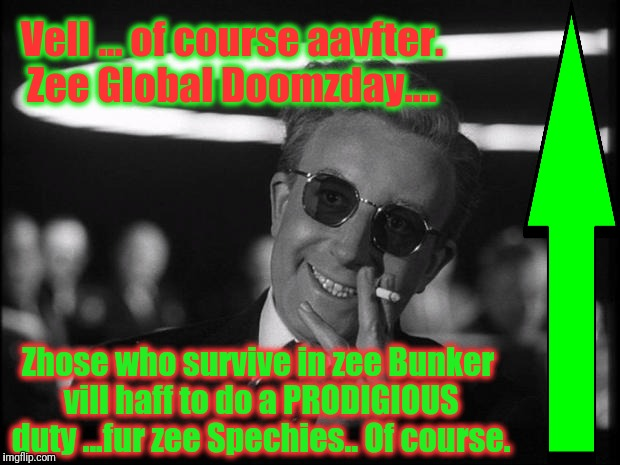 Vell ... of course aavfter. Zee Global Doomzday.... Zhose who survive in zee Bunker vill haff to do a PRODIGIOUS duty ...fur zee Spechies..  | made w/ Imgflip meme maker