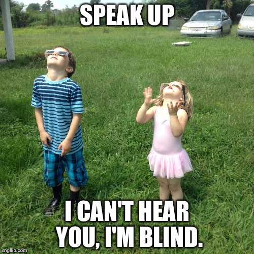 Eclipse Kids | SPEAK UP I CAN'T HEAR YOU, I'M BLIND. | image tagged in eclipse kids | made w/ Imgflip meme maker