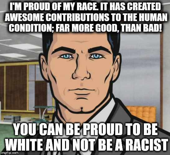 Archer Meme | I'M PROUD OF MY RACE. IT HAS CREATED AWESOME CONTRIBUTIONS TO THE HUMAN CONDITION; FAR MORE GOOD, THAN BAD! YOU CAN BE PROUD TO BE WHITE AND | image tagged in memes,archer | made w/ Imgflip meme maker