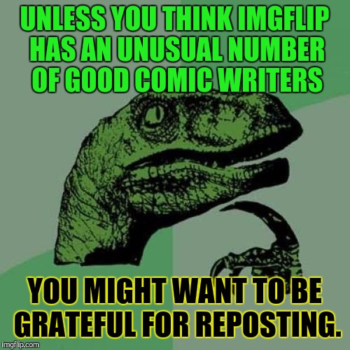 OF COURSE IT SHOULD BE DONE **WELL** :D | UNLESS YOU THINK IMGFLIP HAS AN UNUSUAL NUMBER OF GOOD COMIC WRITERS YOU MIGHT WANT TO BE GRATEFUL FOR REPOSTING. | image tagged in funny,philosoraptor,imgflip,humor,memes,animals | made w/ Imgflip meme maker