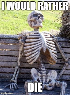 Waiting Skeleton Meme | I WOULD RATHER DIE | image tagged in memes,waiting skeleton | made w/ Imgflip meme maker