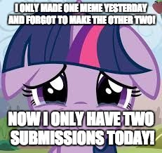 Sadness! | I ONLY MADE ONE MEME YESTERDAY AND FORGOT TO MAKE THE OTHER TWO! NOW I ONLY HAVE TWO SUBMISSIONS TODAY! | image tagged in sad twilight,memes,xanderbrony | made w/ Imgflip meme maker