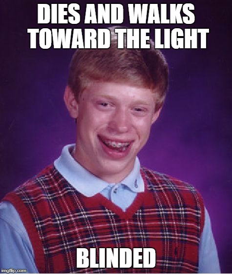 Bad Luck Brian Meme | DIES AND WALKS TOWARD THE LIGHT BLINDED | image tagged in memes,bad luck brian | made w/ Imgflip meme maker