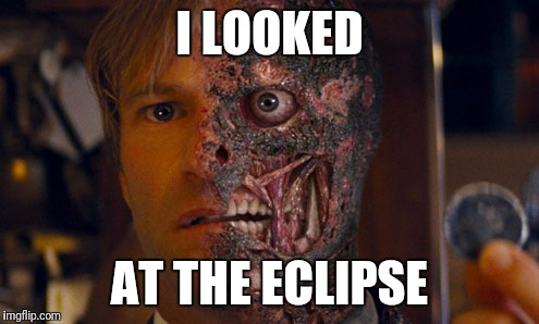 I LOOKED AT THE ECLIPSE | image tagged in eclipse | made w/ Imgflip meme maker