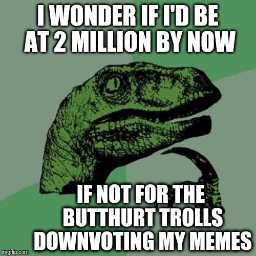 Philosoraptor Meme | I WONDER IF I'D BE AT 2 MILLION BY NOW IF NOT FOR THE BUTTHURT TROLLS DOWNVOTING MY MEMES | image tagged in memes,philosoraptor | made w/ Imgflip meme maker