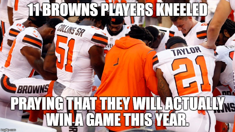 11 BROWNS PLAYERS KNEELED PRAYING THAT THEY WILL ACTUALLY WIN A GAME THIS YEAR. | image tagged in cleveland browns,national anthem | made w/ Imgflip meme maker