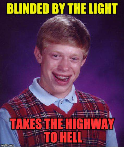 Bad Luck Brian Meme | BLINDED BY THE LIGHT TAKES THE HIGHWAY TO HELL | image tagged in memes,bad luck brian | made w/ Imgflip meme maker