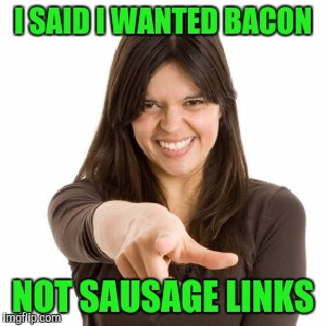 I SAID I WANTED BACON NOT SAUSAGE LINKS | made w/ Imgflip meme maker