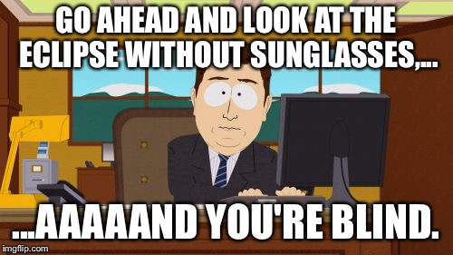 aaaaand you're blind | GO AHEAD AND LOOK AT THE ECLIPSE WITHOUT SUNGLASSES,... ...AAAAAND YOU'RE BLIND. | image tagged in memes,aaaaand its gone,solar eclipse,south park,sunglasses,blinded by the light | made w/ Imgflip meme maker
