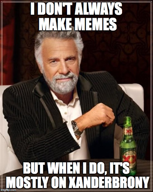 Most of my memes are pony memes over on xanderbrony! | I DON'T ALWAYS MAKE MEMES BUT WHEN I DO, IT'S MOSTLY ON XANDERBRONY | image tagged in memes,the most interesting man in the world,xanderbrony,xanderthesweet | made w/ Imgflip meme maker