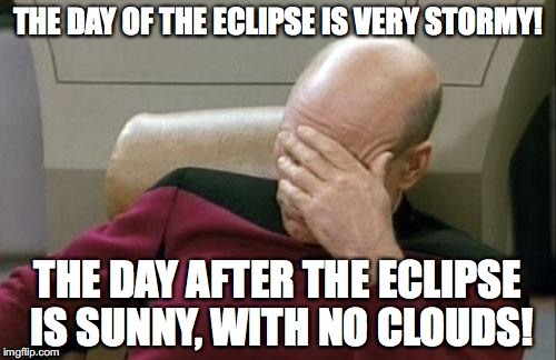 What is wrong with Mother Nature! | THE DAY OF THE ECLIPSE IS VERY STORMY! THE DAY AFTER THE ECLIPSE IS SUNNY, WITH NO CLOUDS! | image tagged in memes,captain picard facepalm,weather,eclipse 2017 | made w/ Imgflip meme maker