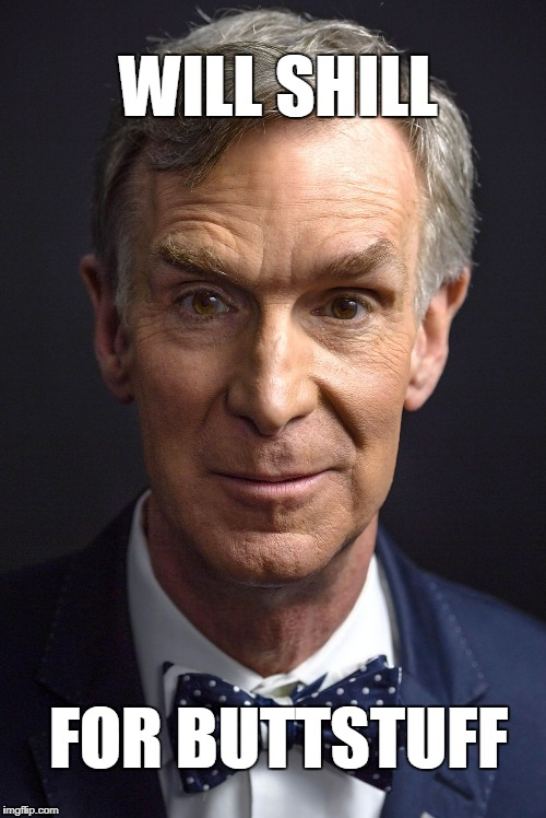 Bill Nye the Shill | WILL SHILL FOR BUTTSTUFF | image tagged in bill nye,shill,buttstuff,butt stuff | made w/ Imgflip meme maker