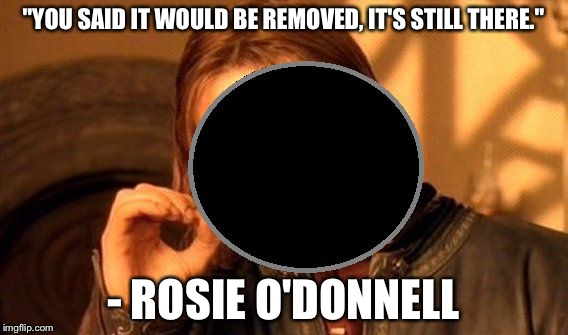 "One does not simply stare at the Eclipse | ""YOU SAID IT WOULD BE REMOVED, IT'S STILL THERE."" - ROSIE O'DONNELL 
