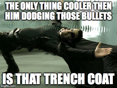 I Love Trench Coats | THE ONLY THING COOLER THEN HIM DODGING THOSE BULLETS IS THAT TRENCH COAT | image tagged in matrix,memes | made w/ Imgflip meme maker