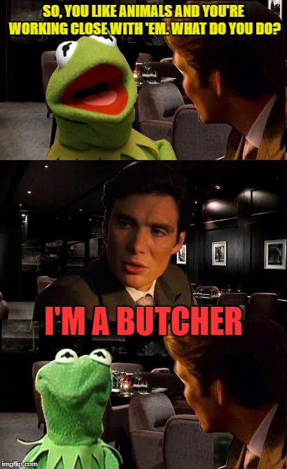I'd make a meat pun, but I'd probably butcher it  ^^ | SO, YOU LIKE ANIMALS AND YOU'RE WORKING CLOSE WITH 'EM. WHAT DO YOU DO? I'M A BUTCHER | image tagged in inception kermit,memes,funny,butcher,animals,kermit | made w/ Imgflip meme maker
