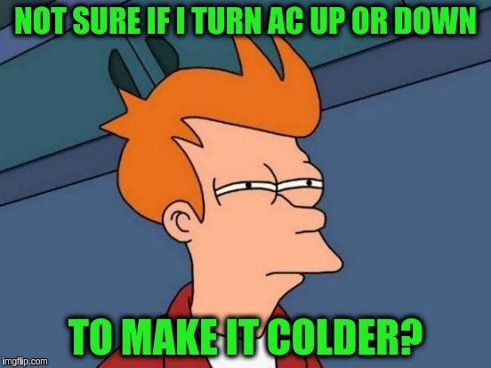 Futurama Fry Meme | NOT SURE IF I TURN AC UP OR DOWN TO MAKE IT COLDER? | image tagged in memes,futurama fry | made w/ Imgflip meme maker