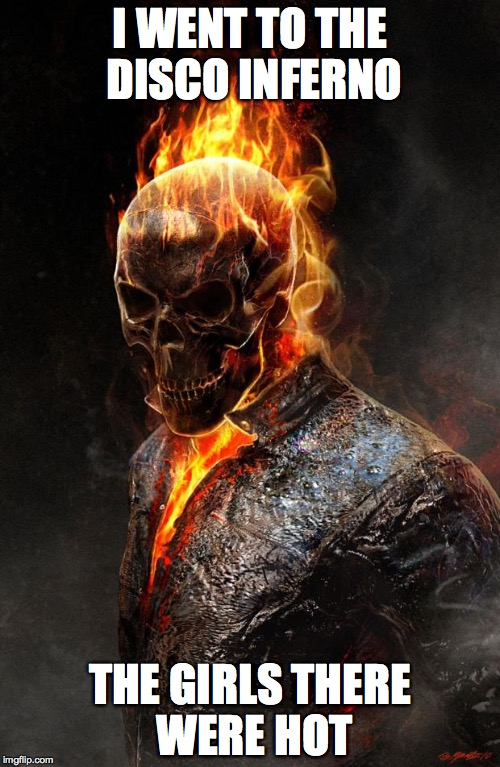 Ghost Rider | I WENT TO THE DISCO INFERNO THE GIRLS THERE WERE HOT | image tagged in ghost rider,memes | made w/ Imgflip meme maker