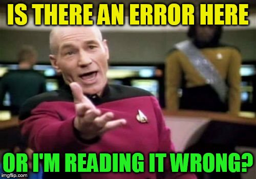 Picard Wtf Meme | IS THERE AN ERROR HERE OR I'M READING IT WRONG? | image tagged in memes,picard wtf | made w/ Imgflip meme maker