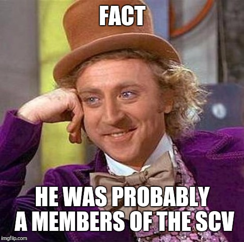Creepy Condescending Wonka Meme | FACT HE WAS PROBABLY A MEMBERS OF THE SCV | image tagged in memes,creepy condescending wonka | made w/ Imgflip meme maker