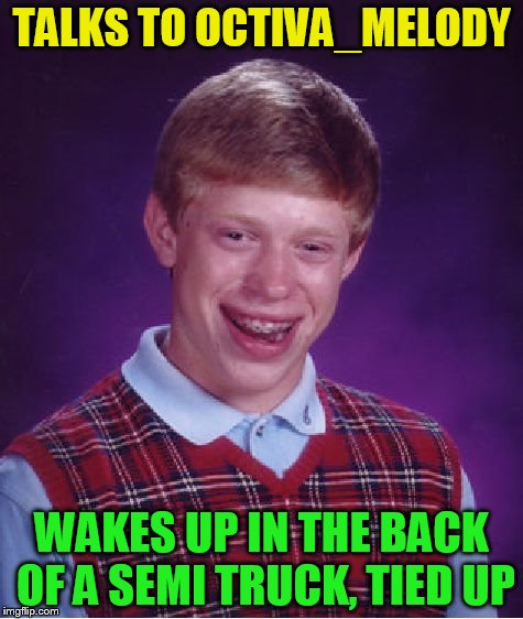 Bad Luck Brian Meme | TALKS TO OCTIVA_MELODY WAKES UP IN THE BACK OF A SEMI TRUCK, TIED UP | image tagged in memes,bad luck brian | made w/ Imgflip meme maker