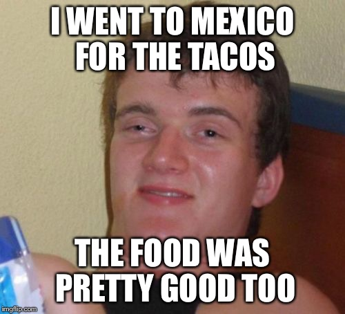 10 Guy Meme | I WENT TO MEXICO FOR THE TACOS THE FOOD WAS PRETTY GOOD TOO | image tagged in memes,10 guy | made w/ Imgflip meme maker