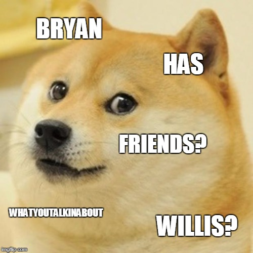 Doge Meme | BRYAN HAS FRIENDS? WHATYOUTALKINABOUT WILLIS? | image tagged in memes,doge | made w/ Imgflip meme maker