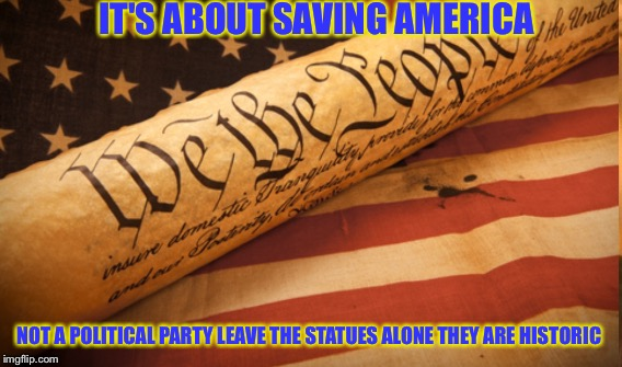 American  | IT'S ABOUT SAVING AMERICA NOT A POLITICAL PARTY LEAVE THE STATUES ALONE THEY ARE HISTORIC | image tagged in we the people | made w/ Imgflip meme maker